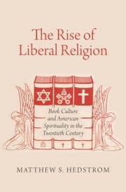The Rise of Liberal Religion: Book Culture and American Spirituality in the Twentieth Century ebook by Matthew S. Hedstrom