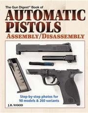 Automatic Pistols Assembly/Disassembly ebook by Wood, J. B.