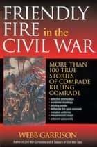 Friendly Fire in the Civil War - More Than 100 True Stories of Comrade Killing Comrade ebook by Webb Garrison