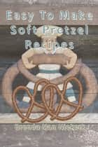 Easy To Make Soft Pretzel Recipes ebook by Brenda Van Niekerk