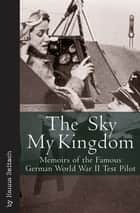 The Sky My Kingdom - Memoirs of the Famous German World War II Test Pilot ebook by