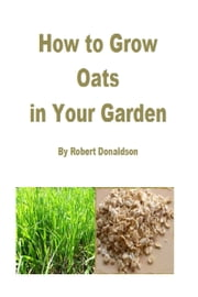 How to Grow Oats in Your Garden ebook by Robert Donaldson