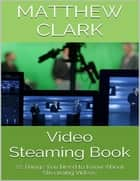 Video Steaming Book: 22 Things You Need to Know About Streaming Videos ebook by Matthew Clark