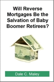 Will Reverse Mortgages be the Salvation of Baby Boomer Retirees? ebook by Dale Maley