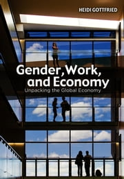 Gender, Work, and Economy - Unpacking the Global Economy ebook by Heidi Gottfried