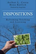 Dispositions - Reframing Teaching and Learning ebook by Bena Kallick, Arthur L. Costa
