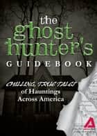 The Ghost Hunter's Guidebook: Chilling, True Tales of Hauntings Across America ebook by Editors of Adams Media