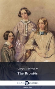 Complete Works of The Brontes (Delphi Classics) ebook by Emily Bronte,Delphi Classics
