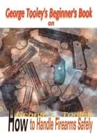 George Tooley's Beginner's Book on How to Handle Firearms Safely ebook by Darleen Tooley