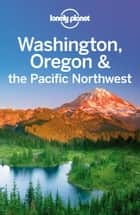 Lonely Planet Washington, Oregon & the Pacific Northwest ebook by Lonely Planet,Sandra Bao,Celeste Brash,John Lee,Brendan Sainsbury