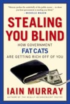 Stealing You Blind - How Government Fat Cats Are Getting Rich Off of You ebook by Iain Murray