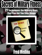 Secrets Of Military Fitness: 21 Techniques The Military Uses, That Can Get You Ship Shape ebook by Fred Medina