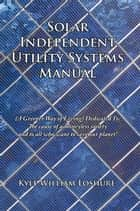Solar Independent Utility Systems Manual ebook by Kyle William Loshure