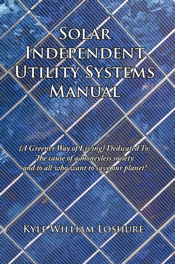 Solar Independent Utility Systems Manual - (A Greener Way of Living) Dedicated To: The cause of a moneyless society and to all who want to save our planet! ebook by Kyle William Loshure