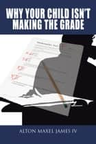 Why Your Child Isn't Making the Grade ebook by Alton Maxel James IV