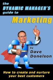 The Dynamic Manager's Guide To Marketing: How To Create And Nurture Your Best Customers ebook by Dave Donelson