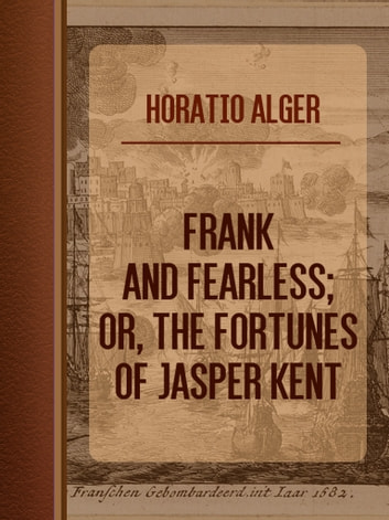 Frank and Fearless; or, The Fortunes of Jasper Kent ebook by Horatio Alger
