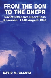 From the Don to the Dnepr - Soviet Offensive Operations, December 1942 - August 1943 ebook by David M. Glantz