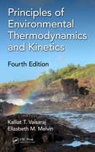 Principles of Environmental Thermodynamics and Kinetics ebook by Kalliat T. Valsaraj, Elizabeth M. Melvin