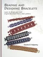 Beading and Designing Bracelets: Learn to Design Your Own Original Bracelets From a Basic Pattern ebook by Sandra D Halpenny