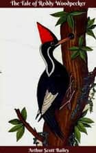 The Tale of Reddy Woodpecker ebook by Arthur Scott Bailey