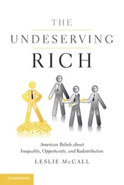 The Undeserving Rich - American Beliefs about Inequality, Opportunity, and Redistribution ebook by Professor Leslie McCall