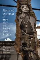 Ending Ageism, or How Not to Shoot Old People ebook by Margaret Morganroth Gullette