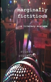 Marginally Fictitious: a literary mixtape ebook by Stuart Stutzman
