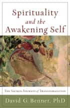 Spirituality and the Awakening Self - The Sacred Journey of Transformation ebook by David G. Benner