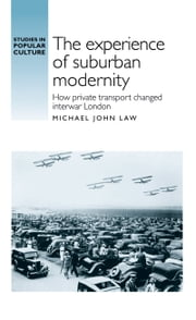 The experience of suburban modernity - How private transport changed interwar London ebook by Michael John Law
