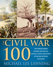 Civil War 100 - The Stories Behind the Most Influential Battles, People and Events in the War Between the States ebook by Michael Lanning, Lt. Col.