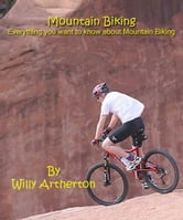 Mountain Biking : Everything You Want to Know About Mountain Biking ebook by Willy Artherton