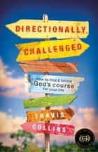 Directionally Challenged: How to Find and Follow God's Course for Your Life ebook by Travis Collins