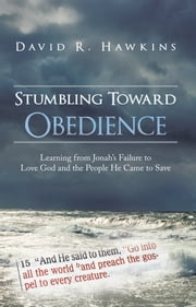 Stumbling Toward Obedience - Learning from Jonah's Failure to Love God and the People He Came to Save ebook by David R. Hawkins