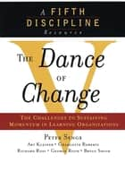 The Dance of Change - The Challenges of Sustaining Momentum in Learning Organizations (A Fifth Discipline Resource) ebook by Art Kleiner, Bryan Smith, Charlotte Roberts,...