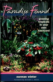 Paradise Found - Growing Tropicals in Your Own Backyard ebook by Norman Winter