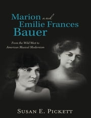 Marion and Emilie Frances Bauer: From the Wild West to American Musical Modernism ebook by Susan E. Pickett