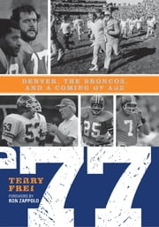 77 - Denver, The Broncos, and a Coming of Age ebook by Terry Frei