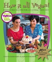 How It All Vegan! 10th Anniversary Edition - Irresistible Recipes for an Animal-Free Diet ebook by Tanya Barnard,Sarah Kramer