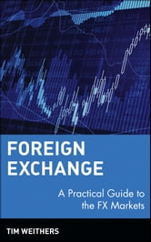 Foreign Exchange - A Practical Guide to the FX Markets ebook by Tim Weithers