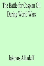 The Battle for Caspian Oil During World Wars ebook by Iakovos Alhadeff