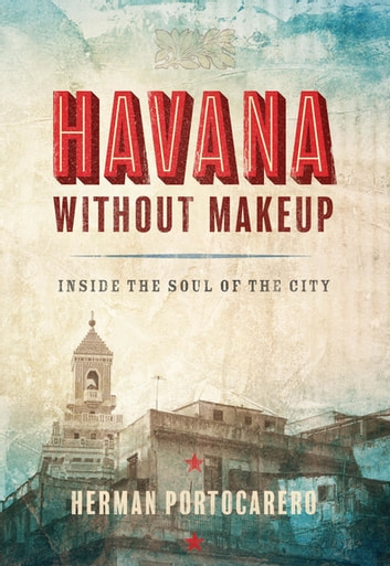 Havana without Makeup - Inside the Soul of the City ebook by Herman Portocarero,Joaquin Portocarero