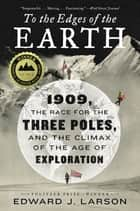 To the Edges of the Earth - 1909, the Race for the Three Poles, and the Climax of the Age of Exploration ebook by Edward J. Larson