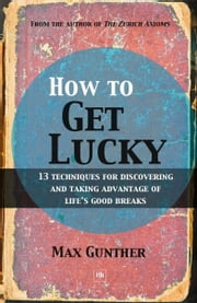 How to Get Lucky - 13 techniques for discovering and taking advantage of life's good breaks ebook by Max Gunther