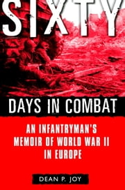Sixty Days in Combat - An Infantryman's Memoir of World War II in Europe ebook by Dean Joy
