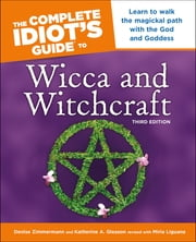 The Complete Idiot's Guide to Wicca and Witchcraft, 3rd Edition - Learn to Walk the Magickal Path with the God and Goddess ebook by Denise Zimmerman, Denise Zimmermann, Katherine Gleason