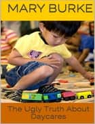 The Ugly Truth About Daycares ebook by Mary Burke