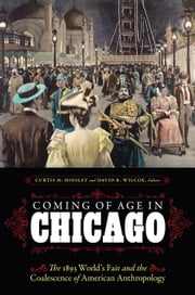 Coming of Age in Chicago - The 1893 World's Fair and the Coalescence of American Anthropology ebook by Curtis M. Hinsley,David R. Wilcox,Ira Jacknis,James Snead,Donald McVicker