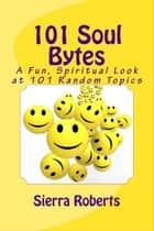 101 Soul Bytes: A Fun Spiritual Look at 101 Random Topics ebook by Sierra Roberts