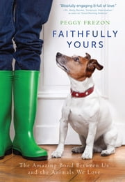 Faithfully Yours - The Amazing Bond Between Us and the Animals We Love ebook by Peggy Frezon
